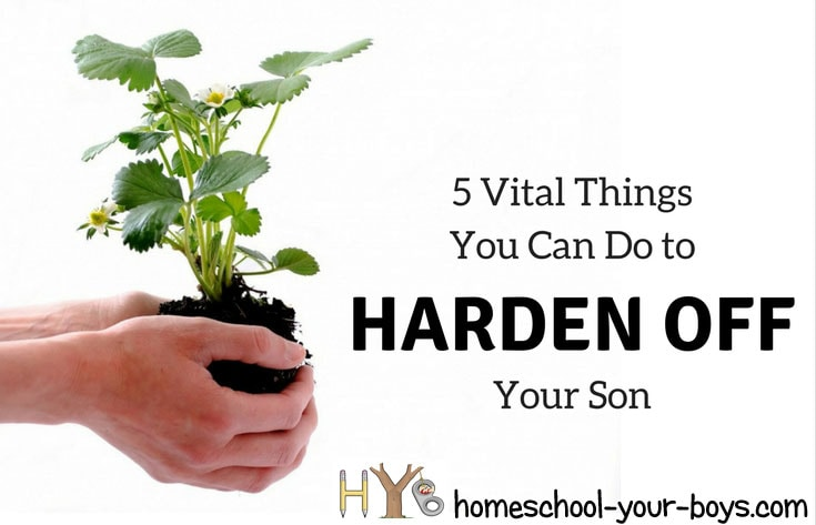"""5 Vital Things You Can Do to """"Harden Off"""" Your Son"""